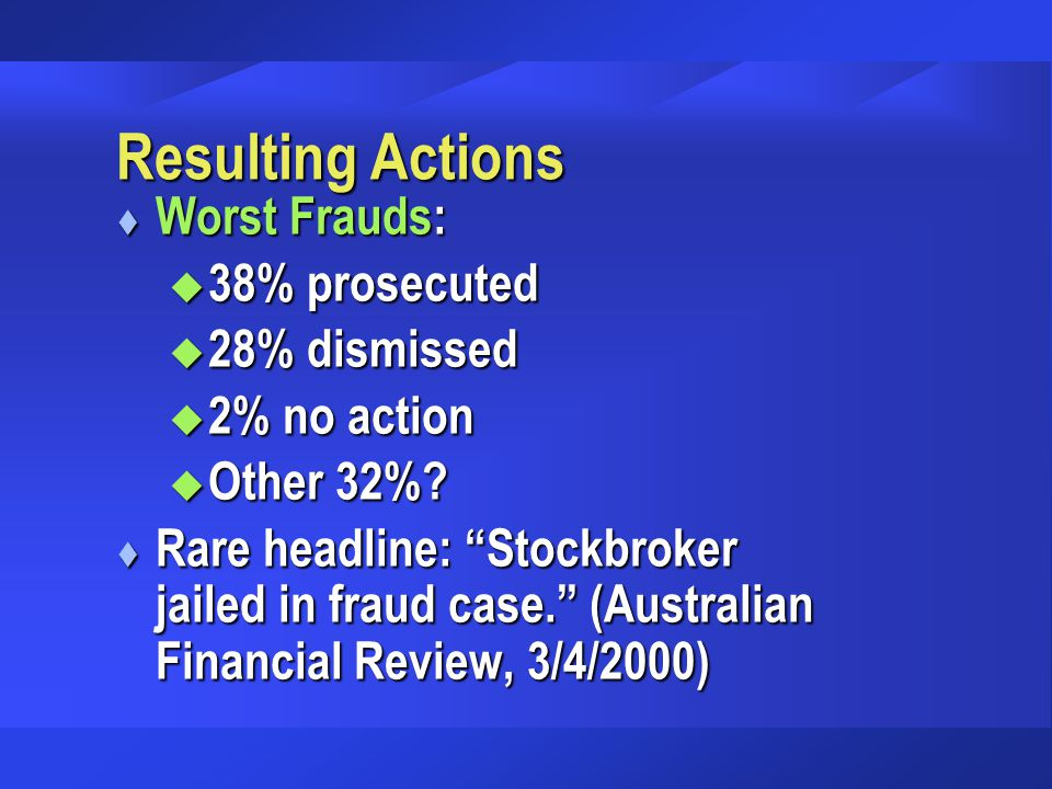 "Resulting Actions t Worst Frauds: u 38% prosecuted u 28% dismissed u 2% no action u Other 32%? t Rare headline: ""Stockbroker jailed in fraud case."" (A"