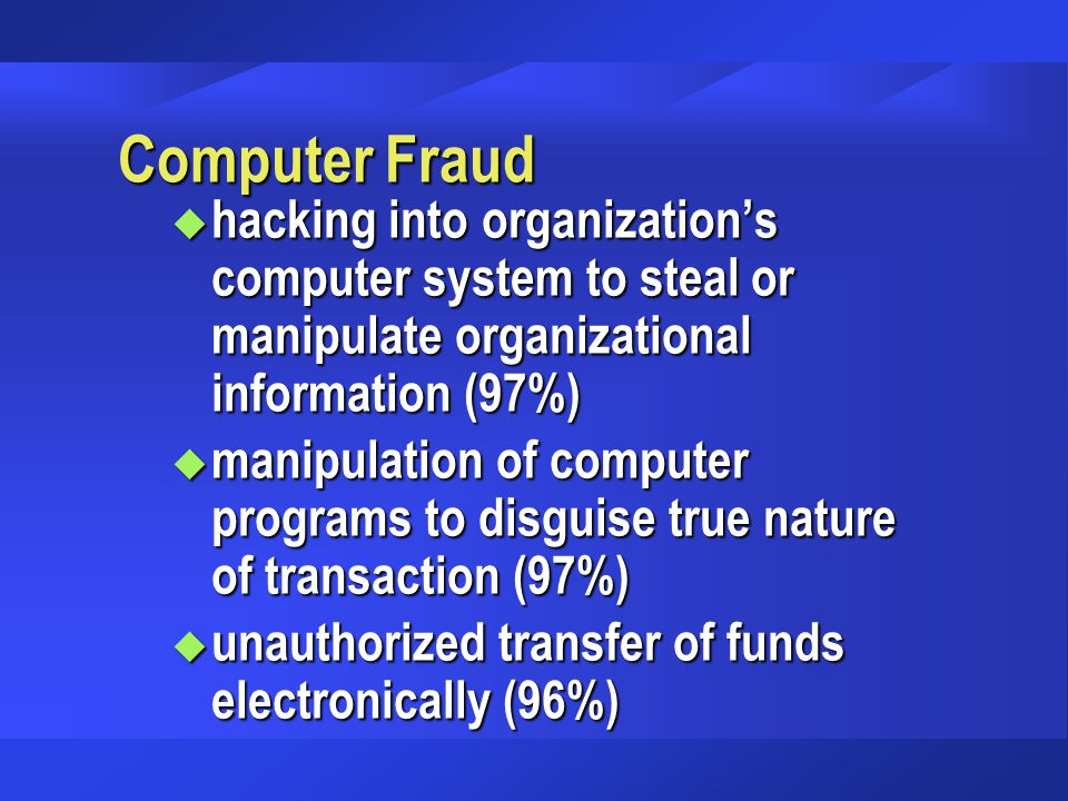 Computer Fraud u hacking into organization's computer system to steal or manipulate organizational information (97%) u manipulation of computer progra