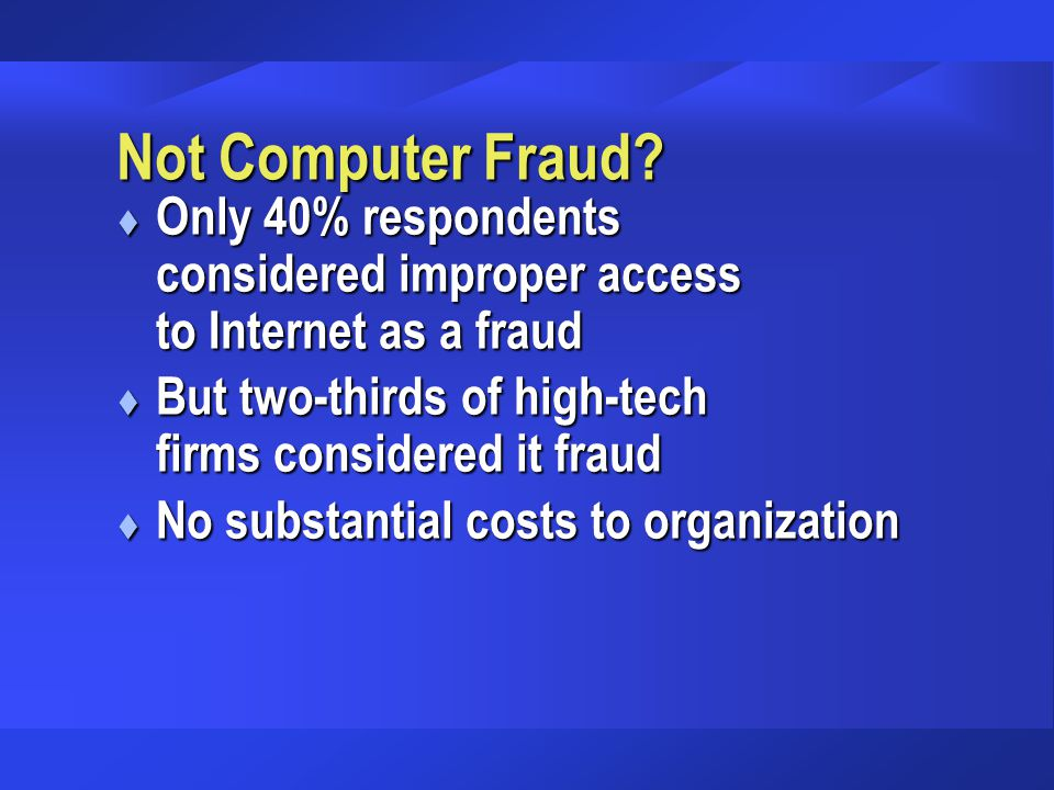 Not Computer Fraud? t Only 40% respondents considered improper access to Internet as a fraud t But two-thirds of high-tech firms considered it fraud t