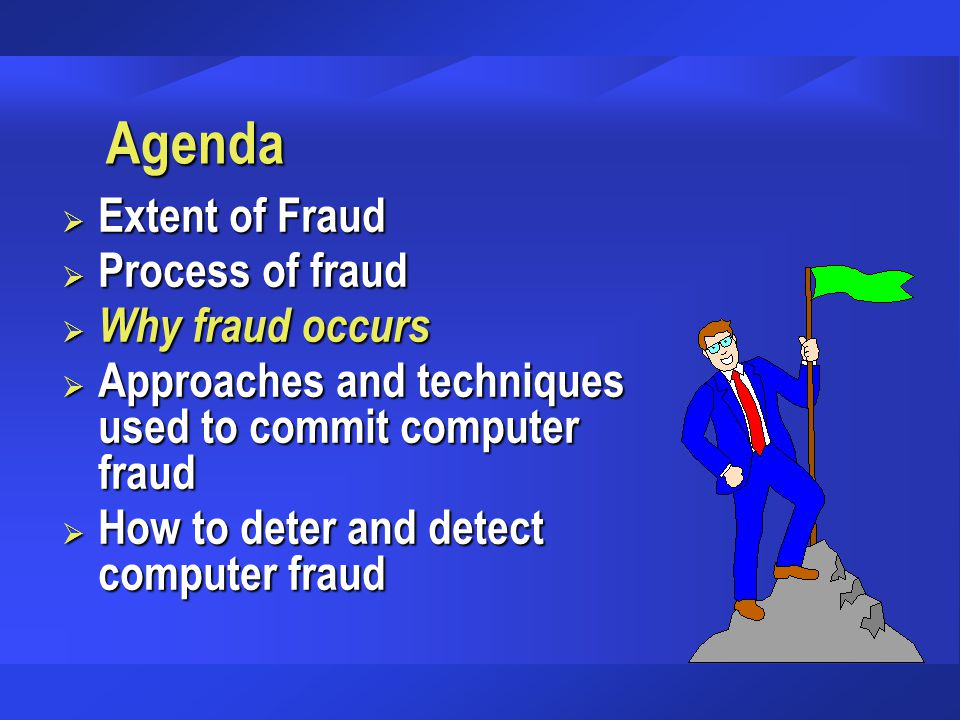 Agenda  Extent of Fraud  Process of fraud  Why fraud occurs  Approaches and techniques used to commit computer fraud  How to deter and detect com