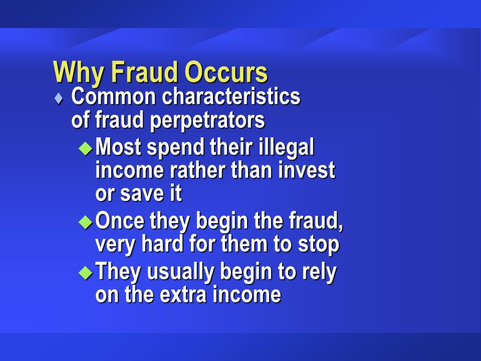 Why Fraud Occurs t Common characteristics of fraud perpetrators u Most spend their illegal income rather than invest or save it u Once they begin the