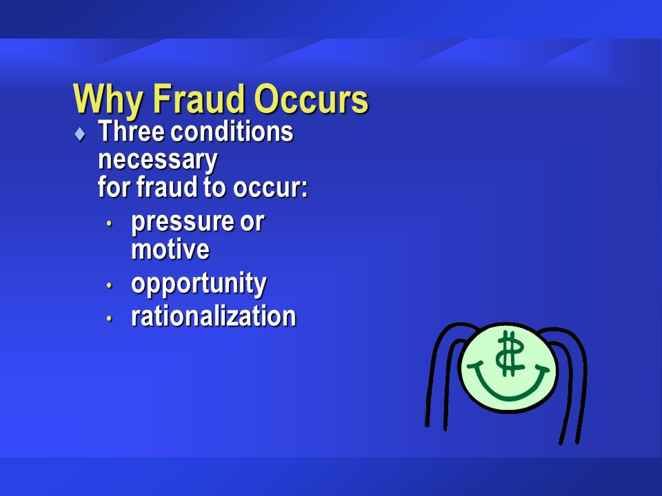 Why Fraud Occurs t Three conditions necessary for fraud to occur: pressure or motive pressure or motive opportunity opportunity rationalization ration