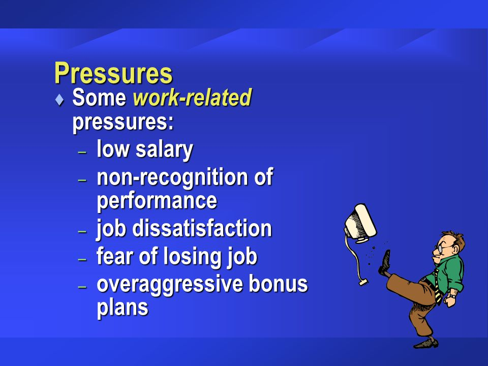 Pressures t Some work-related pressures: – low salary – non-recognition of performance – job dissatisfaction – fear of losing job – overaggressive bon