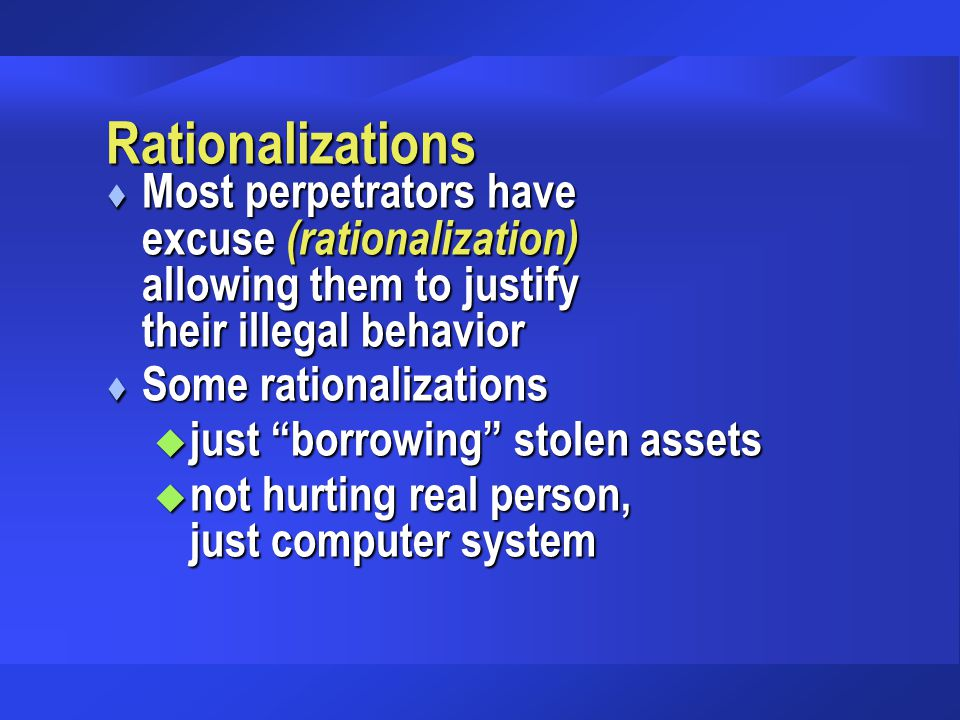 "Rationalizations t Most perpetrators have excuse (rationalization) allowing them to justify their illegal behavior t Some rationalizations u just ""bor"