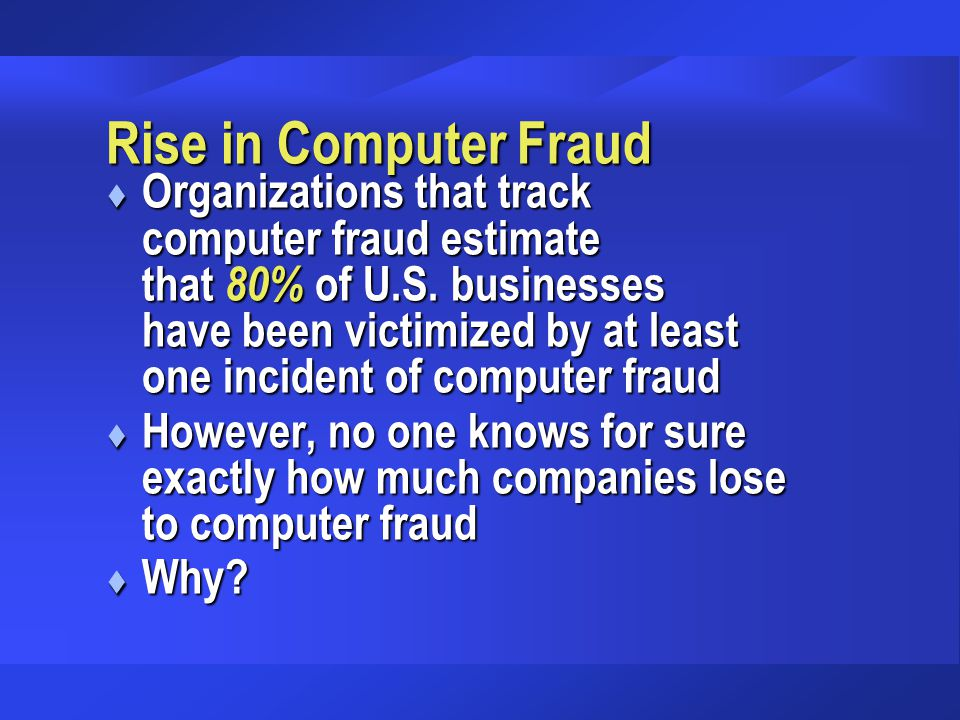 Rise in Computer Fraud t Organizations that track computer fraud estimate that 80% of U.S. businesses have been victimized by at least one incident of