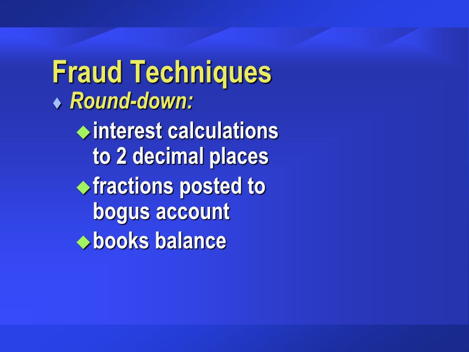 Fraud Techniques t Round-down: u interest calculations to 2 decimal places u fractions posted to bogus account u books balance
