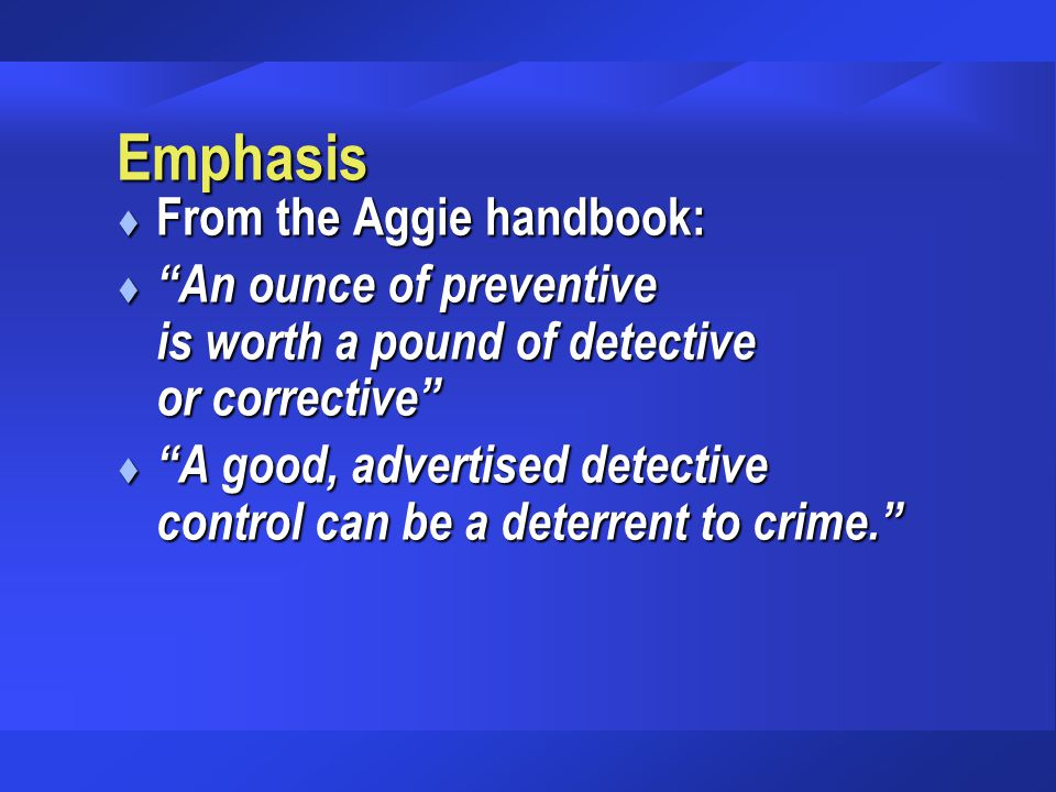 "Emphasis t From the Aggie handbook: t ""An ounce of preventive is worth a pound of detective or corrective"" t ""A good, advertised detective control can"