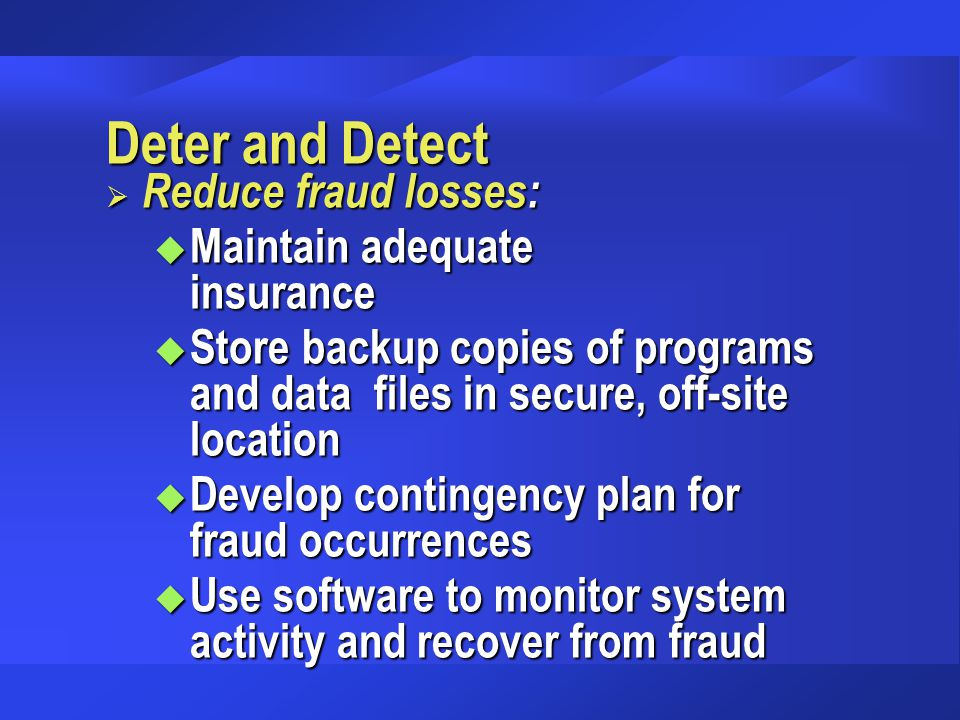 Deter and Detect  Reduce fraud losses: u Maintain adequate insurance u Store backup copies of programs and data files in secure, off-site location u