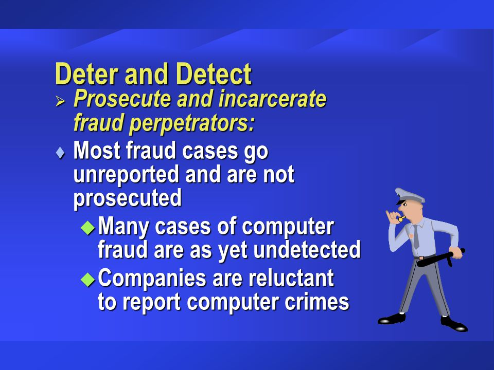 Deter and Detect  Prosecute and incarcerate fraud perpetrators: t Most fraud cases go unreported and are not prosecuted u Many cases of computer frau