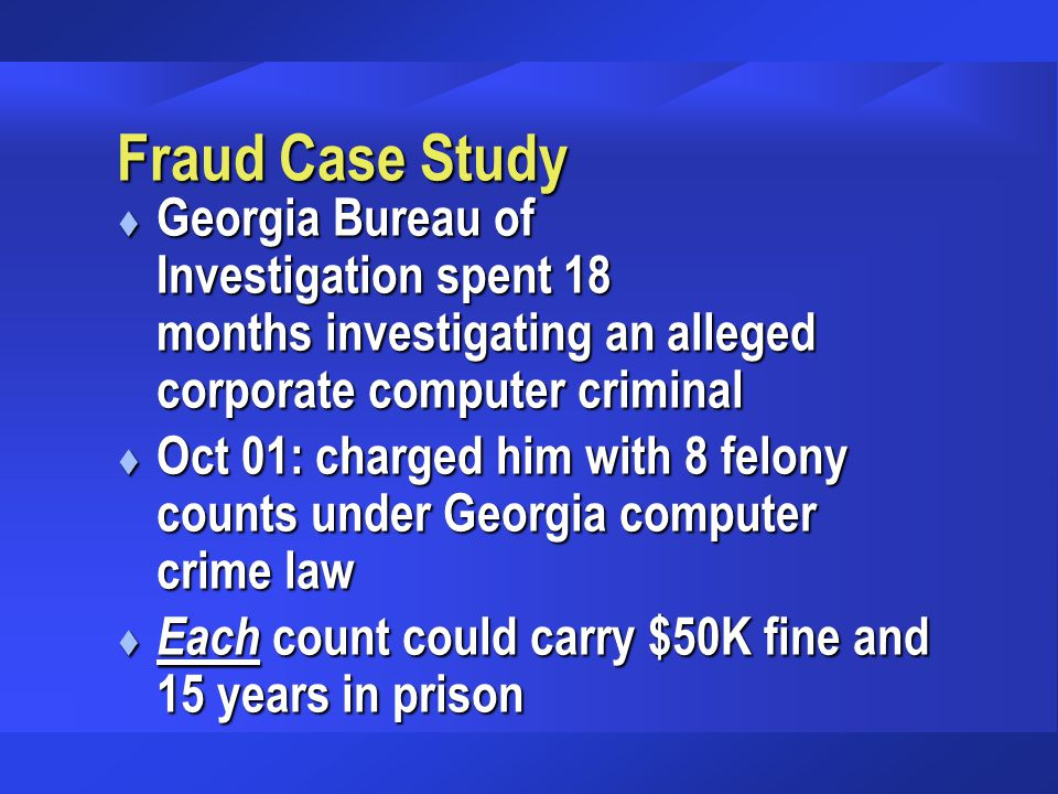 Fraud Case Study t Georgia Bureau of Investigation spent 18 months investigating an alleged corporate computer criminal t Oct 01: charged him with 8 f