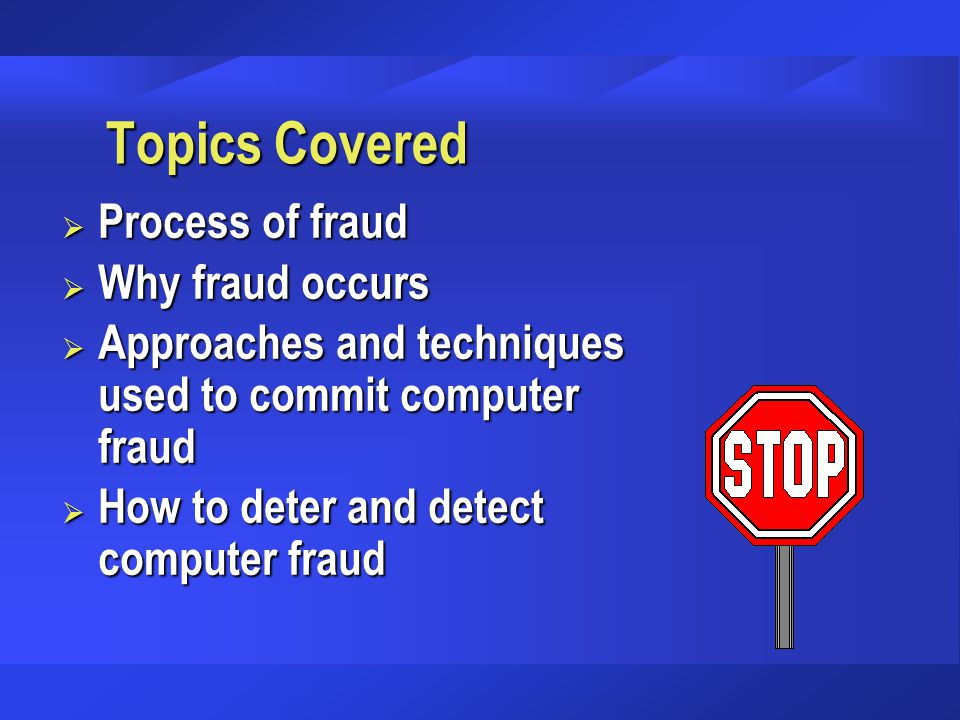 Topics Covered  Process of fraud  Why fraud occurs  Approaches and techniques used to commit computer fraud  How to deter and detect computer frau