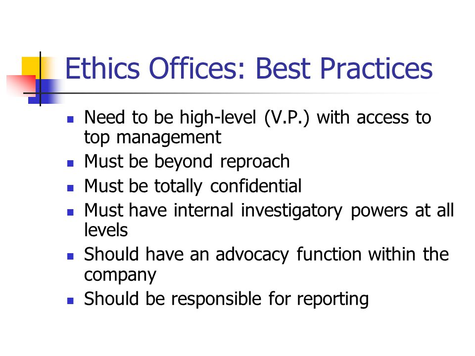 Ethics Offices: Best Practices Need to be high-level (V.P.) with access to top management Must be beyond reproach Must be totally confidential Must have internal investigatory powers at all levels Should have an advocacy function within the company Should be responsible for reporting