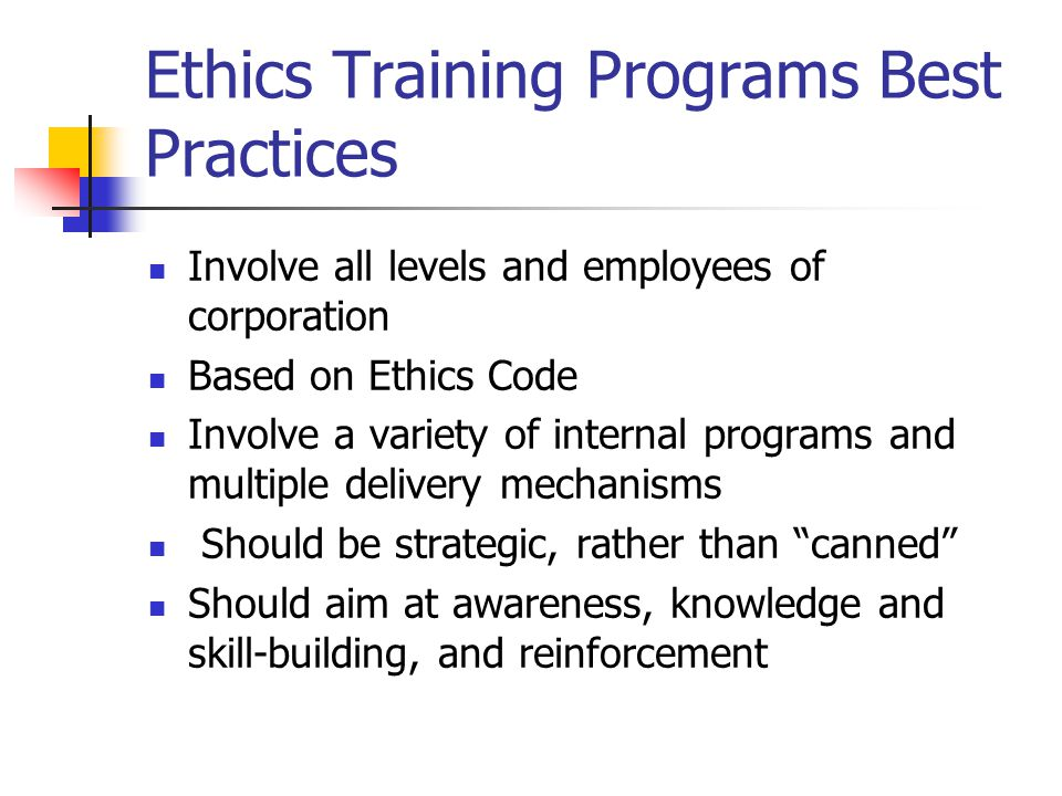 Ethics Training Programs Best Practices Involve all levels and employees of corporation Based on Ethics Code Involve a variety of internal programs and multiple delivery mechanisms Should be strategic, rather than canned Should aim at awareness, knowledge and skill-building, and reinforcement