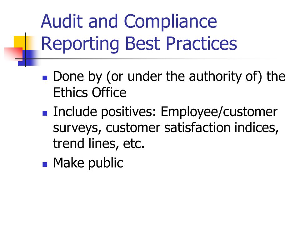 Audit and Compliance Reporting Best Practices Done by (or under the authority of) the Ethics Office Include positives: Employee/customer surveys, customer satisfaction indices, trend lines, etc.