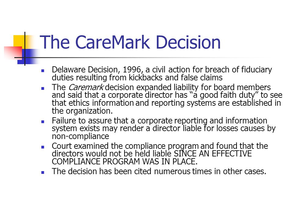 The CareMark Decision Delaware Decision, 1996, a civil action for breach of fiduciary duties resulting from kickbacks and false claims The Caremark decision expanded liability for board members and said that a corporate director has a good faith duty to see that ethics information and reporting systems are established in the organization.
