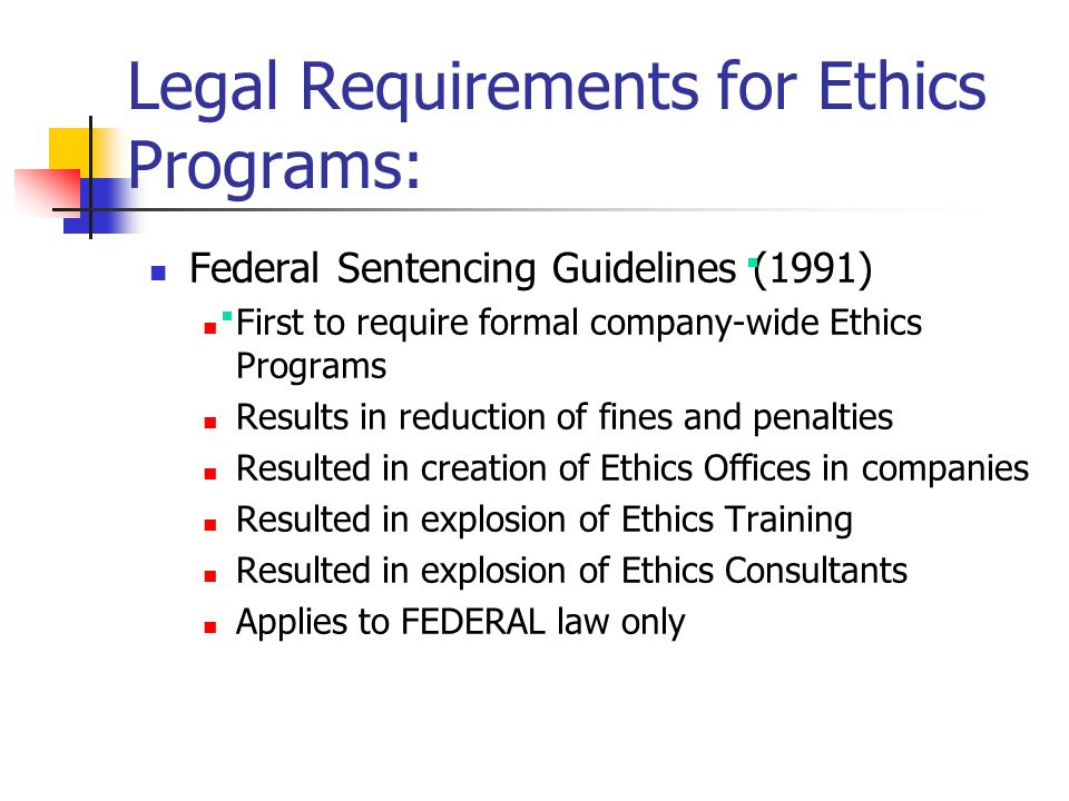 Legal Requirements for Ethics Programs: Federal Sentencing Guidelines (1991) First to require formal company-wide Ethics Programs Results in reduction of fines and penalties Resulted in creation of Ethics Offices in companies Resulted in explosion of Ethics Training Resulted in explosion of Ethics Consultants Applies to FEDERAL law only