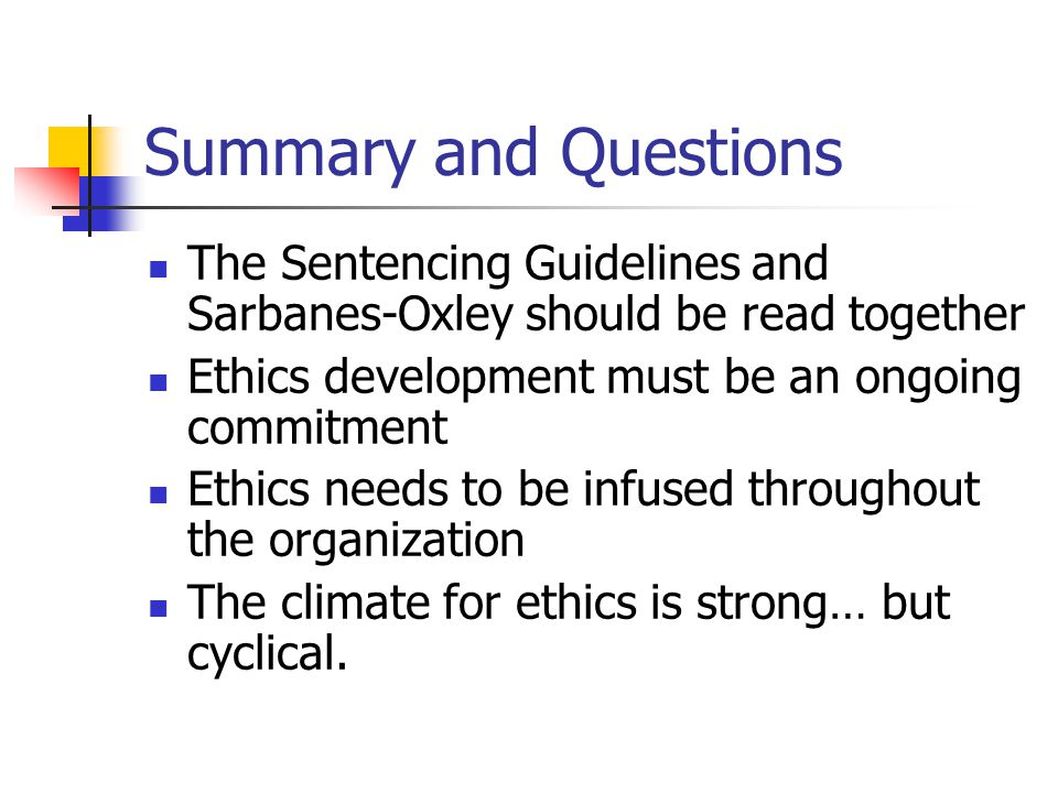 Summary and Questions The Sentencing Guidelines and Sarbanes-Oxley should be read together Ethics development must be an ongoing commitment Ethics needs to be infused throughout the organization The climate for ethics is strong… but cyclical.