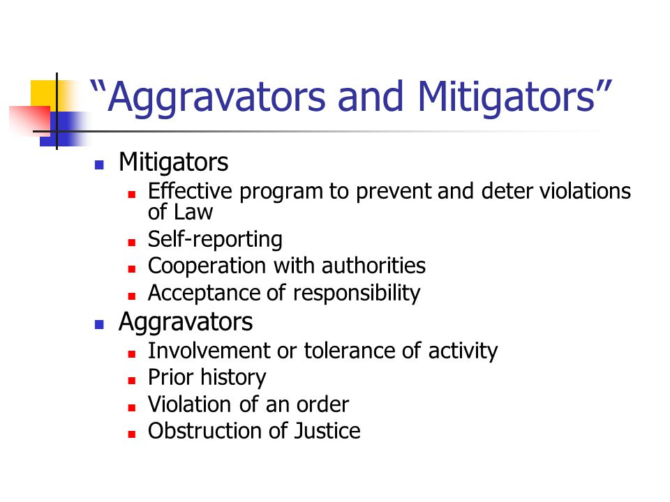 Aggravators and Mitigators Mitigators Effective program to prevent and deter violations of Law Self-reporting Cooperation with authorities Acceptance of responsibility Aggravators Involvement or tolerance of activity Prior history Violation of an order Obstruction of Justice