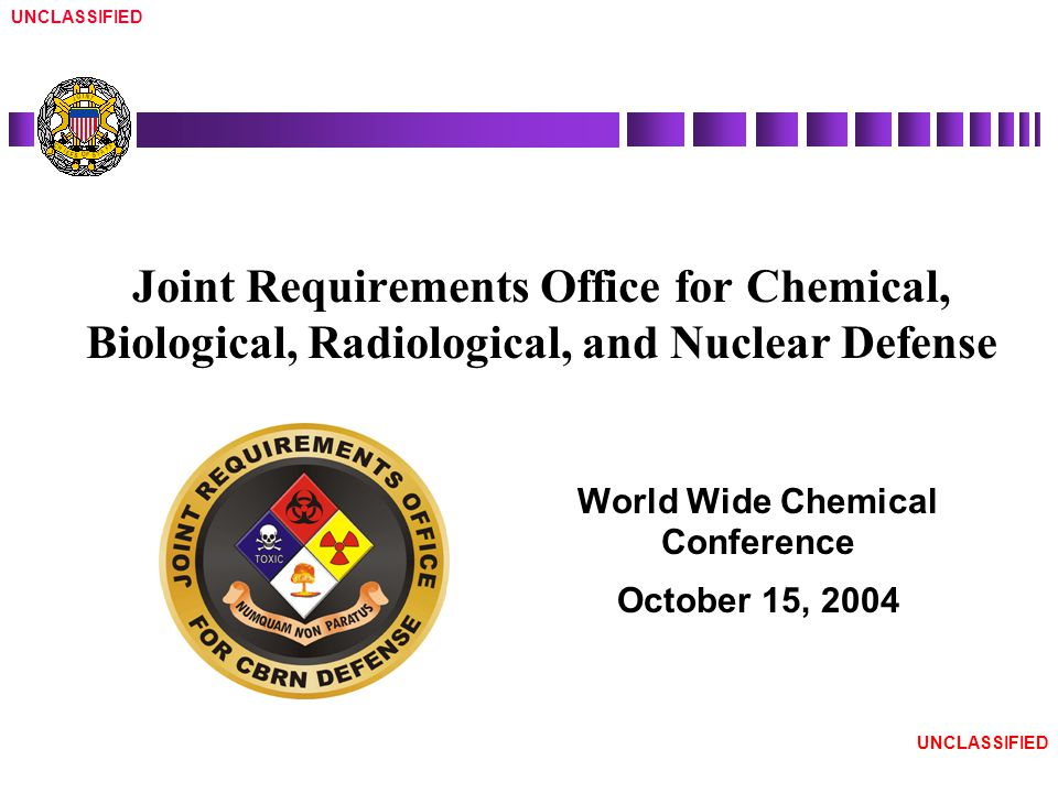 UNCLASSIFIED World Wide Chemical Conference October 15, 2004 Joint Requirements Office for Chemical, Biological, Radiological, and Nuclear Defense