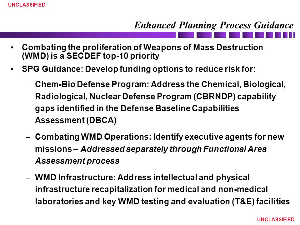 UNCLASSIFIED Enhanced Planning Process Guidance Combating the proliferation of Weapons of Mass Destruction (WMD) is a SECDEF top-10 priority SPG Guida