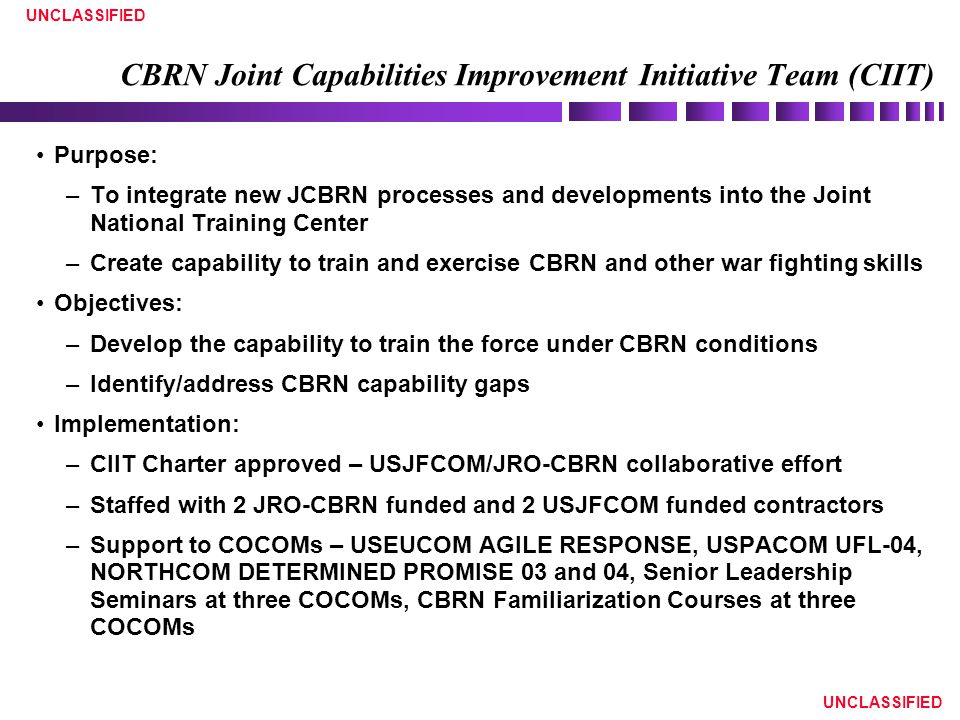 UNCLASSIFIED CBRN Joint Capabilities Improvement Initiative Team (CIIT) Purpose: –To integrate new JCBRN processes and developments into the Joint National Training Center –Create capability to train and exercise CBRN and other war fighting skills Objectives: –Develop the capability to train the force under CBRN conditions –Identify/address CBRN capability gaps Implementation: –CIIT Charter approved – USJFCOM/JRO-CBRN collaborative effort –Staffed with 2 JRO-CBRN funded and 2 USJFCOM funded contractors –Support to COCOMs – USEUCOM AGILE RESPONSE, USPACOM UFL-04, NORTHCOM DETERMINED PROMISE 03 and 04, Senior Leadership Seminars at three COCOMs, CBRN Familiarization Courses at three COCOMs