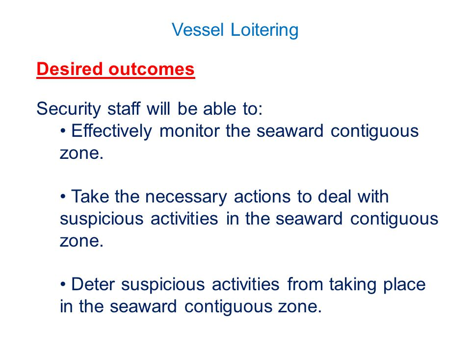 Vessel Loitering Desired outcomes Security staff will be able to: Effectively monitor the seaward contiguous zone.