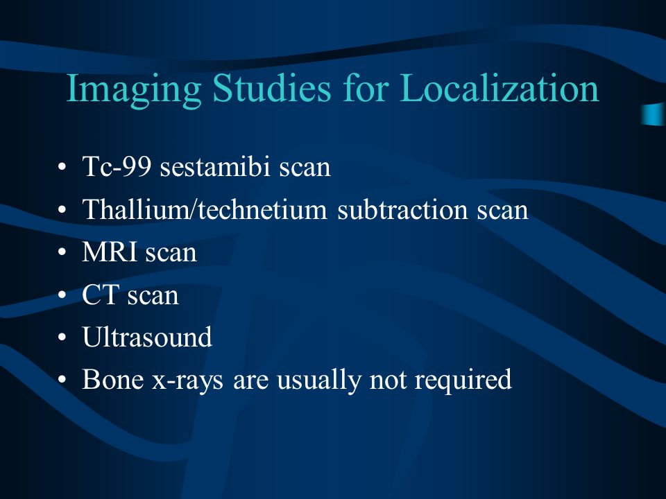 Imaging Studies for Localization Tc-99 sestamibi scan Thallium/technetium subtraction scan MRI scan CT scan Ultrasound Bone x-rays are usually not required