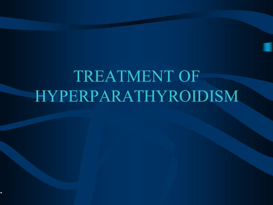 TREATMENT OF HYPERPARATHYROIDISM.