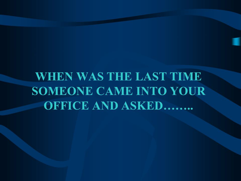 WHEN WAS THE LAST TIME SOMEONE CAME INTO YOUR OFFICE AND ASKED……..