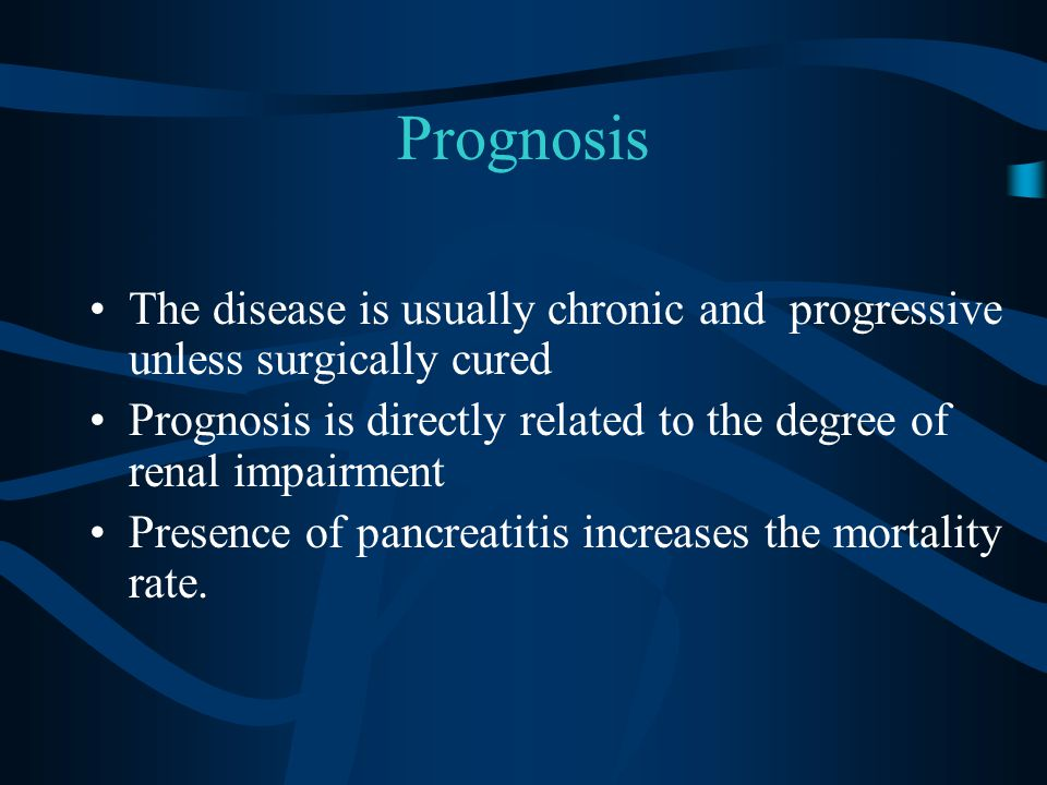 Prognosis The disease is usually chronic and progressive unless surgically cured Prognosis is directly related to the degree of renal impairment Presence of pancreatitis increases the mortality rate.