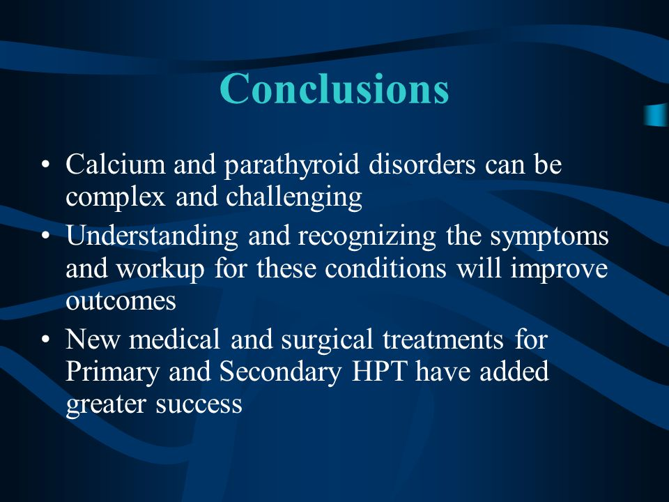 Conclusions Calcium and parathyroid disorders can be complex and challenging Understanding and recognizing the symptoms and workup for these conditions will improve outcomes New medical and surgical treatments for Primary and Secondary HPT have added greater success