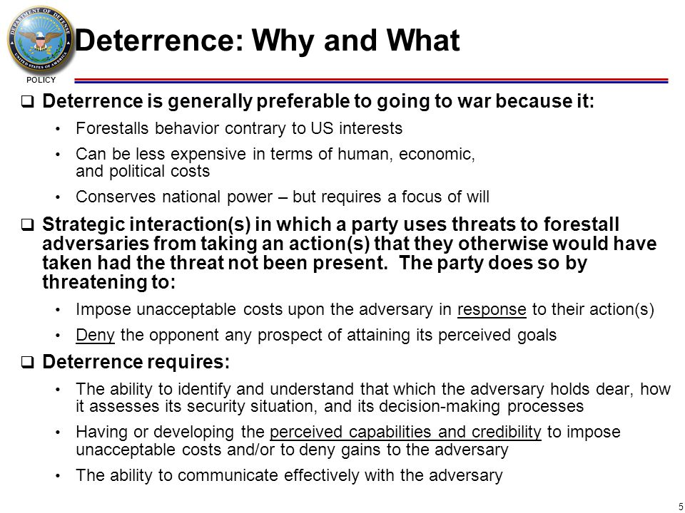 POLICY 6 Dissuasion: Why and What  To discourage others from developing capabilities and/or adopting courses of action that are hostile to the interests of the United States  Dissuasion seeks to shape the nature of military competitions in ways favorable to the United States by: Inducing restraint in the behavior of adversaries; Channeling an opponent's strategies and resources in less threatening directions; and Complicating an opponent's military planning  Dissuasion could: Make deterrence easier by reducing the robustness of an adversary's capabilities and strategies and its confidence in them Buy time with some adversaries