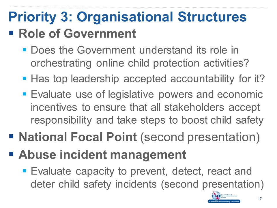 Priority 3: Organisational Structures  National Cybercrime Units  In line with Legal Measures (1) and Capacity Building (4) Pillars, countries require capability to investigate online offences against children  Assess whether a country has sufficient capacity to enforce laws dealing with child abuse;  Establish whether law enforcement teams have the skills (forensics) to process abuse material;  Determine if a mechanism exists to report child abuse material to law enforcement and track high risk offenders.