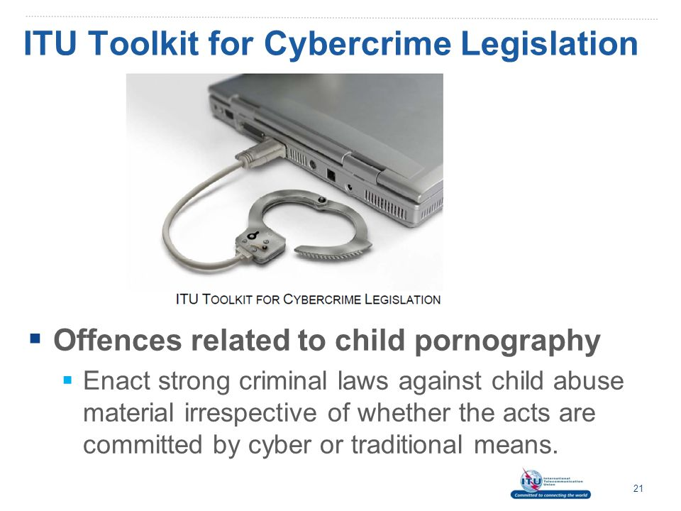 ITU Understanding Cybercrime 22  Content-related offences clause:  Covers illegal content e.g.