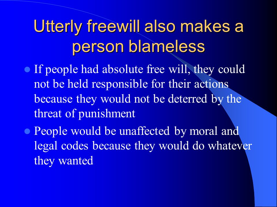 Utterly freewill also makes a person blameless If people had absolute free will, they could not be held responsible for their actions because they would not be deterred by the threat of punishment People would be unaffected by moral and legal codes because they would do whatever they wanted