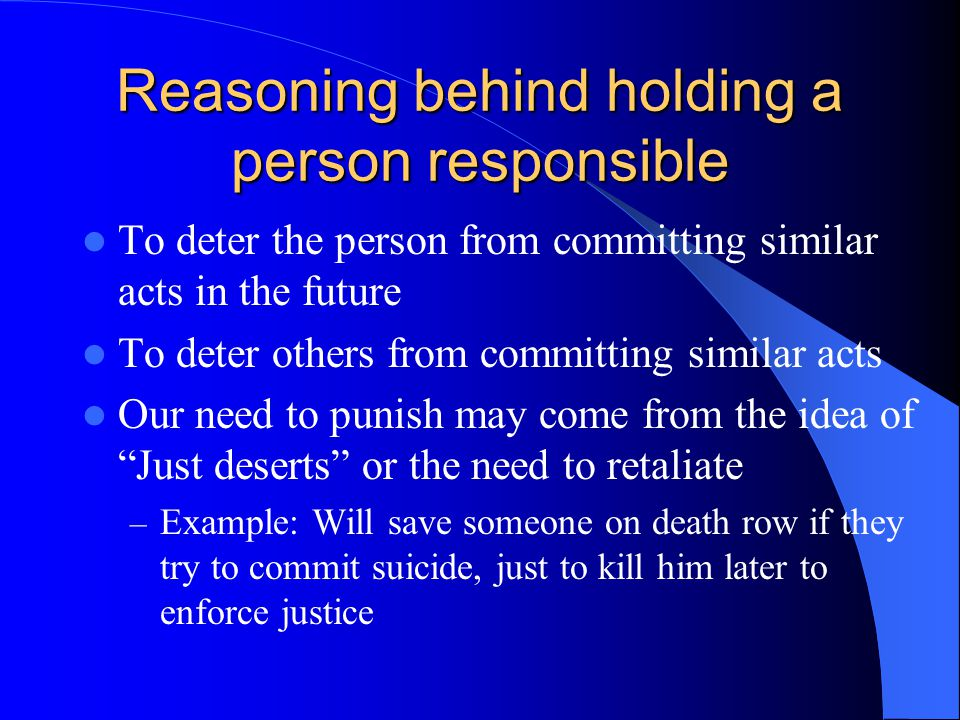Reasoning behind holding a person responsible To deter the person from committing similar acts in the future To deter others from committing similar acts Our need to punish may come from the idea of Just deserts or the need to retaliate – Example: Will save someone on death row if they try to commit suicide, just to kill him later to enforce justice