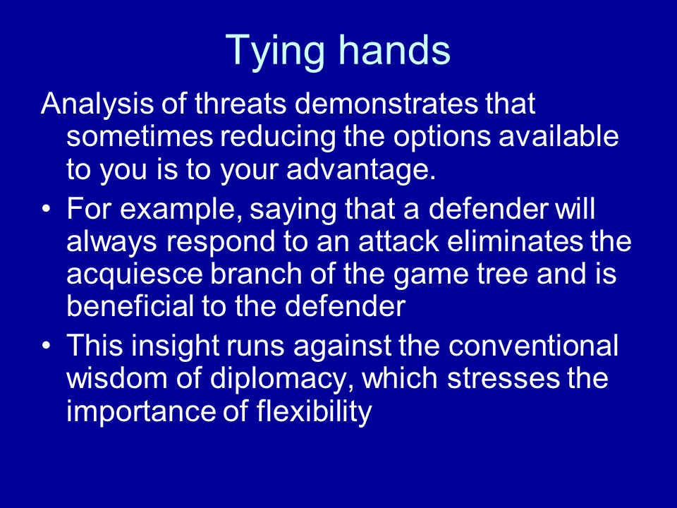 Tying hands Analysis of threats demonstrates that sometimes reducing the options available to you is to your advantage.