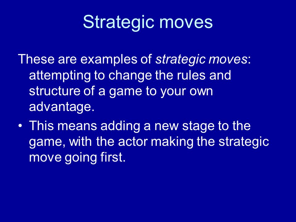 Strategic moves These are examples of strategic moves: attempting to change the rules and structure of a game to your own advantage.