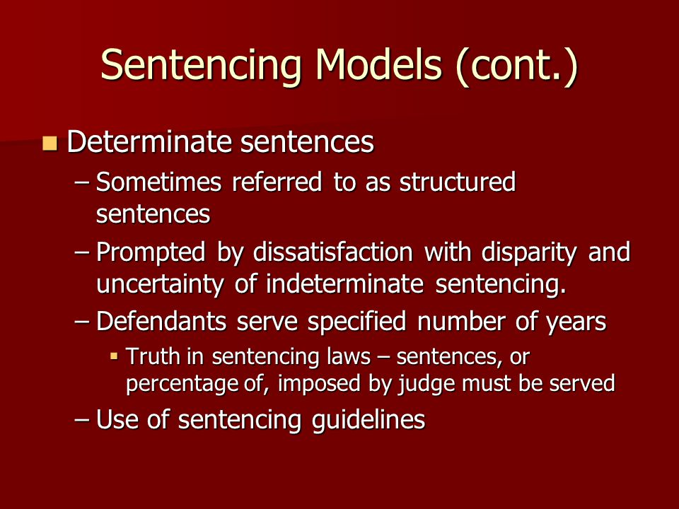 Sentencing Models (cont.) Determinate sentences Determinate sentences –Sometimes referred to as structured sentences –Prompted by dissatisfaction with