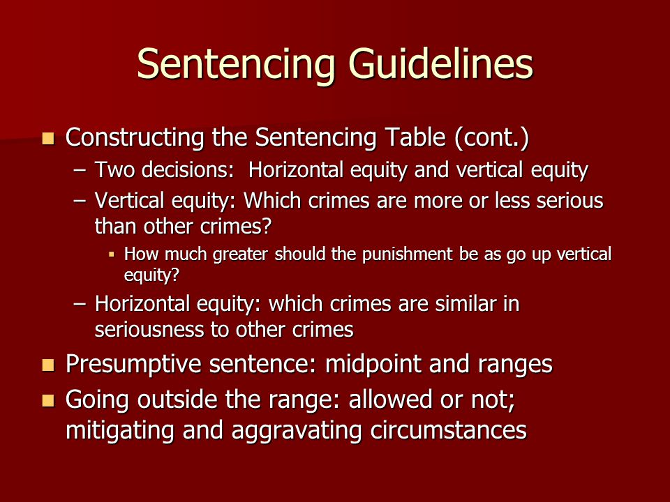 Sentencing Guidelines Constructing the Sentencing Table (cont.) Constructing the Sentencing Table (cont.) –Two decisions: Horizontal equity and vertic