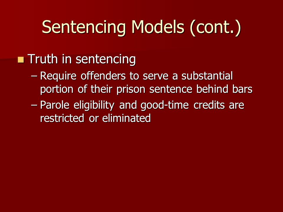 Sentencing Models (cont.) Truth in sentencing Truth in sentencing –Require offenders to serve a substantial portion of their prison sentence behind ba