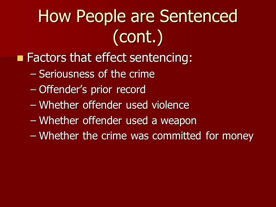 How People are Sentenced (cont.) Factors that effect sentencing: Factors that effect sentencing: –Seriousness of the crime –Offender's prior record –W