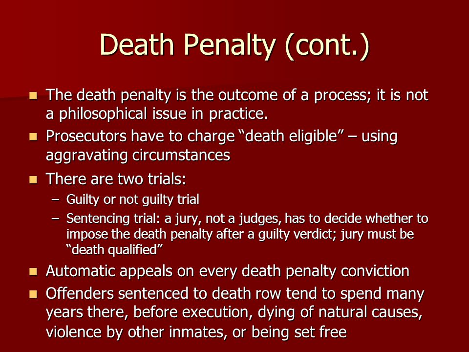 Death Penalty (cont.) The death penalty is the outcome of a process; it is not a philosophical issue in practice. The death penalty is the outcome of