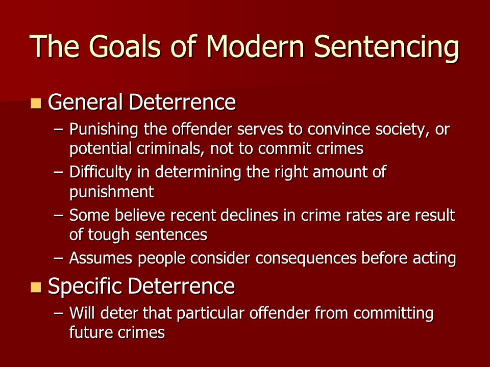 The Goals of Modern Sentencing General Deterrence General Deterrence –Punishing the offender serves to convince society, or potential criminals, not t