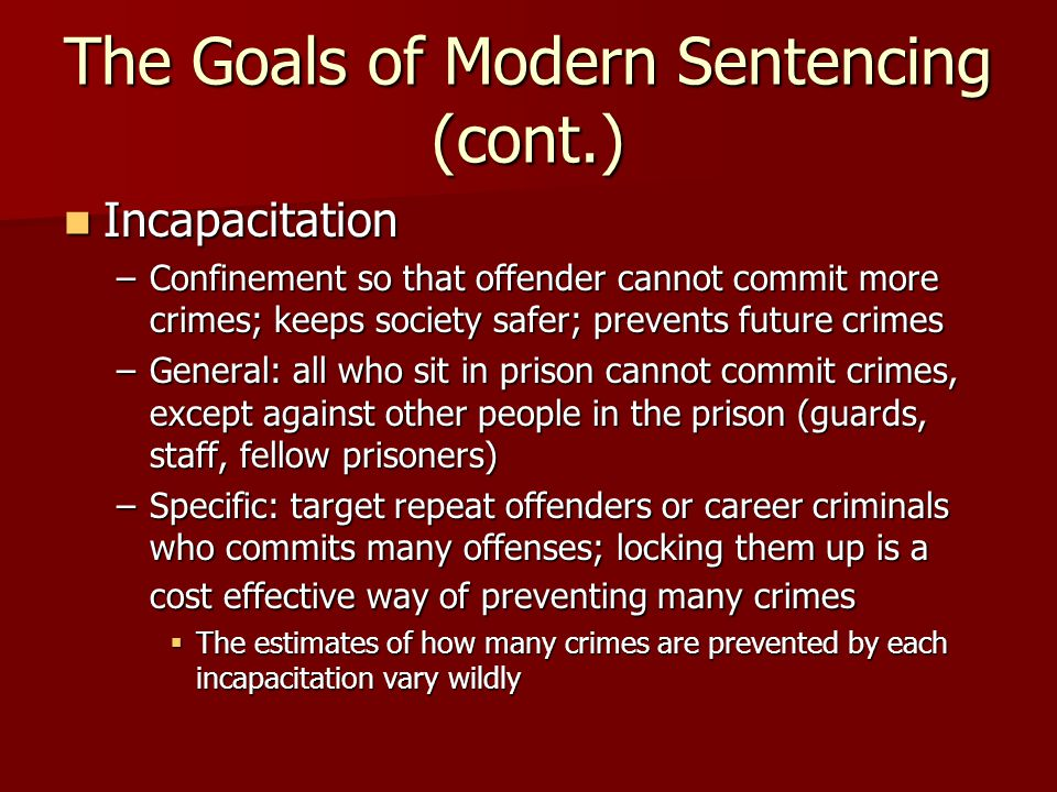 The Goals of Modern Sentencing (cont.) Incapacitation Incapacitation –Confinement so that offender cannot commit more crimes; keeps society safer; pre