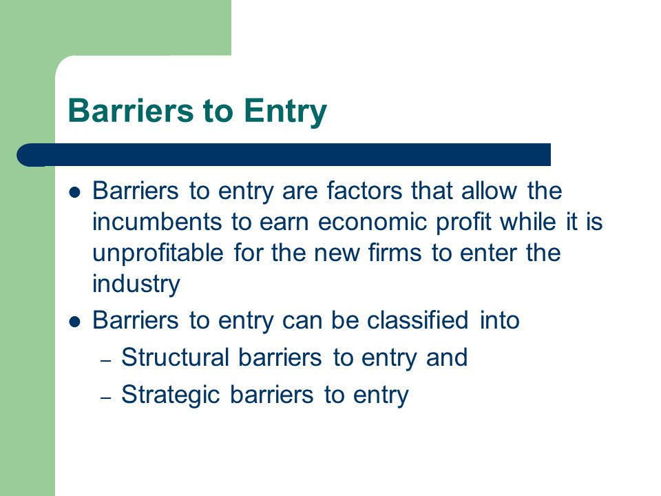 Barriers to Entry Barriers to entry are factors that allow the incumbents to earn economic profit while it is unprofitable for the new firms to enter