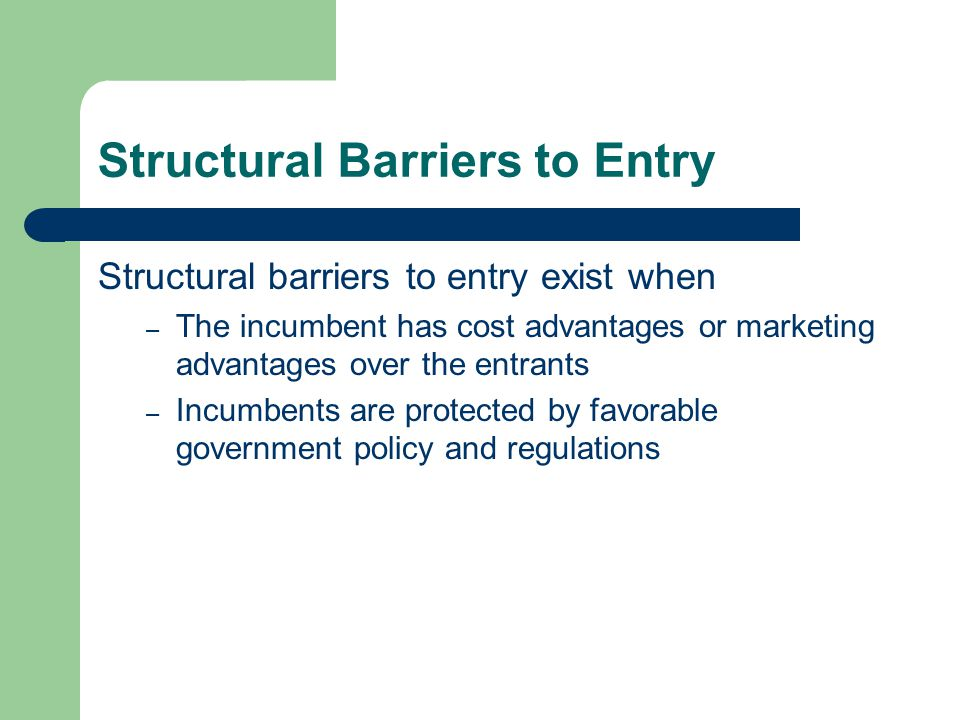 Structural Barriers to Entry Structural barriers to entry exist when – The incumbent has cost advantages or marketing advantages over the entrants – I