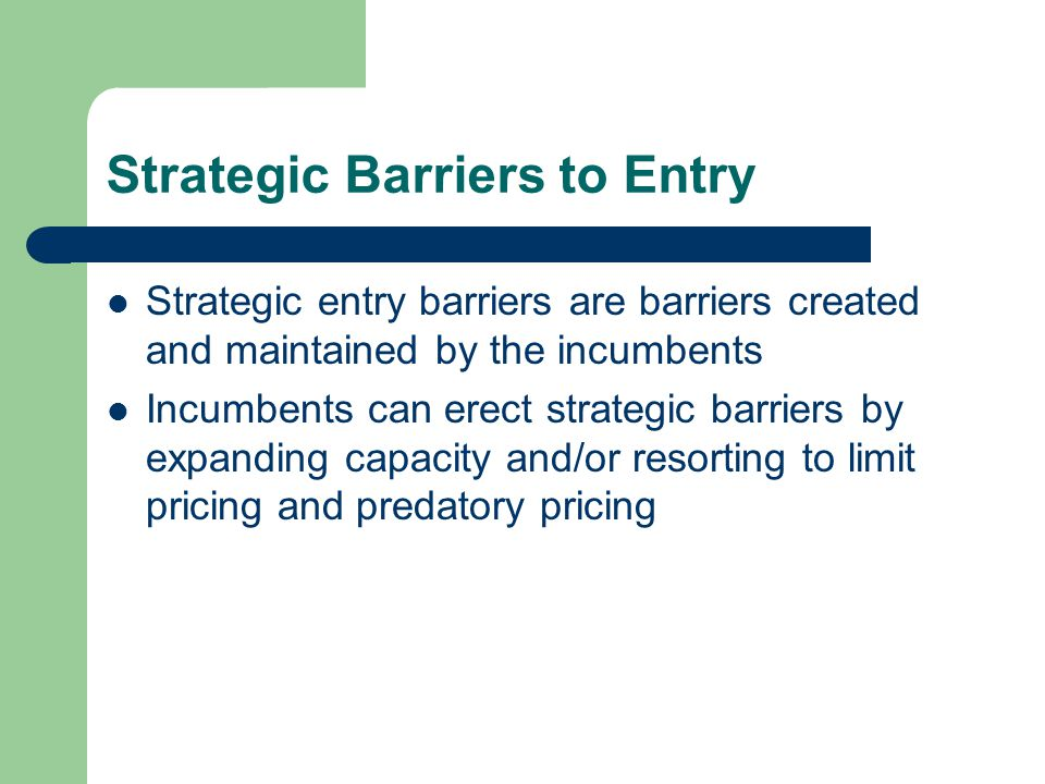 Strategic Barriers to Entry Strategic entry barriers are barriers created and maintained by the incumbents Incumbents can erect strategic barriers by