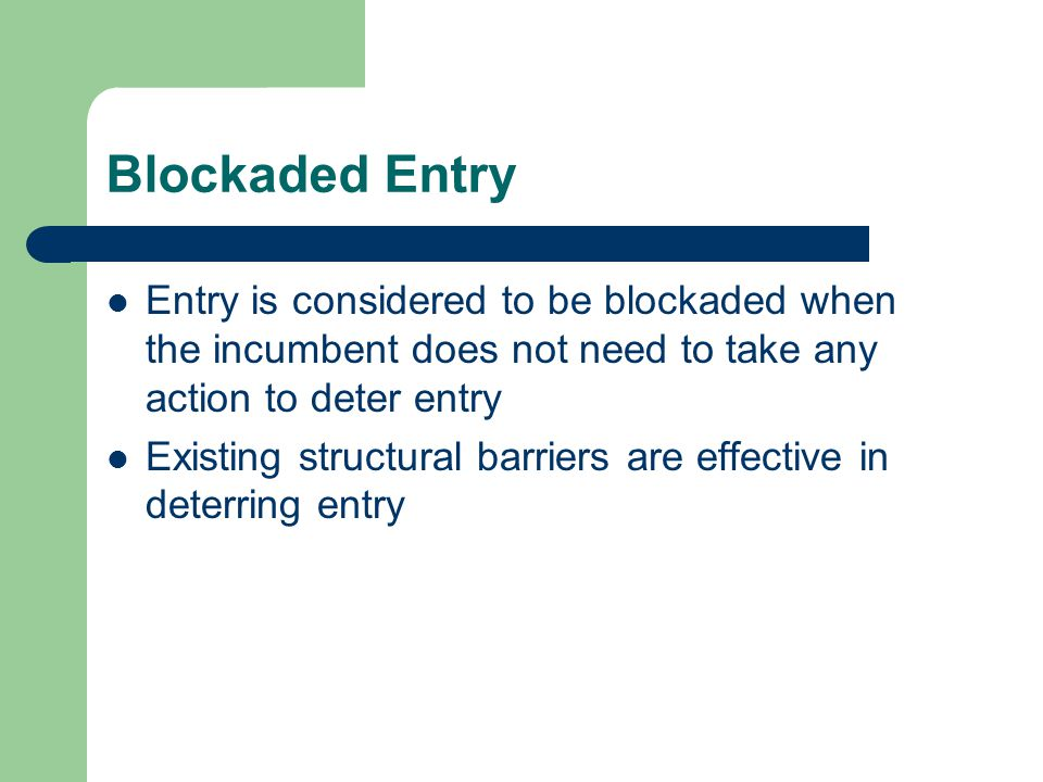 Blockaded Entry Entry is considered to be blockaded when the incumbent does not need to take any action to deter entry Existing structural barriers ar