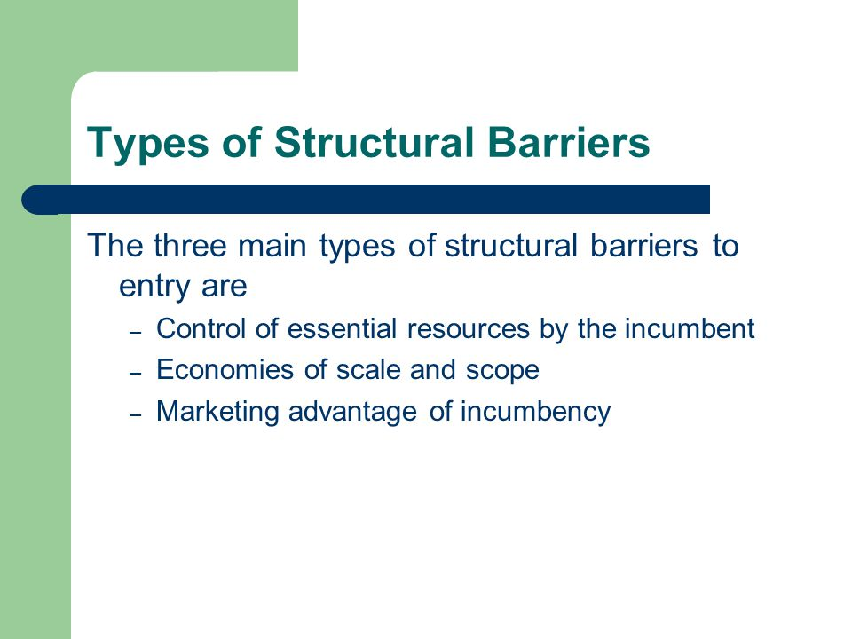 Types of Structural Barriers The three main types of structural barriers to entry are – Control of essential resources by the incumbent – Economies of